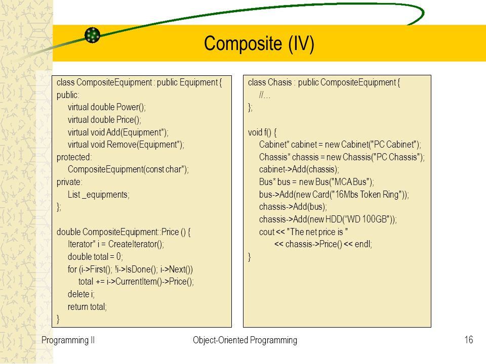 16Programming IIObject-Oriented Programming Composite (IV) class CompositeEquipment : public Equipment { public: virtual double Power(); virtual double Price(); virtual void Add(Equipment*); virtual void Remove(Equipment*); protected: CompositeEquipment(const char*); private: List _equipments; }; double CompositeEquipment::Price () { Iterator* i = CreateIterator(); double total = 0; for (i->First(); !i->IsDone(); i->Next()) total += i->CurrentItem()->Price(); delete i; return total; } class Chasis : public CompositeEquipment { //… }; void f() { Cabinet* cabinet = new Cabinet( PC Cabinet ); Chassis* chassis = new Chassis( PC Chassis ); cabinet->Add(chassis); Bus* bus = new Bus( MCA Bus ); bus->Add(new Card( 16Mbs Token Ring )); chassis->Add(bus); chassis->Add(new HDD( WD 100GB )); cout << The net price is Price() << endl; }