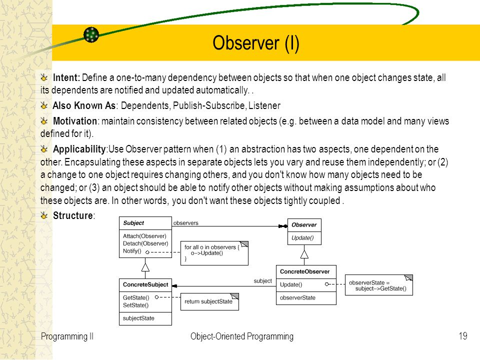 19Programming IIObject-Oriented Programming Observer (I) Intent: Define a one-to-many dependency between objects so that when one object changes state, all its dependents are notified and updated automatically..