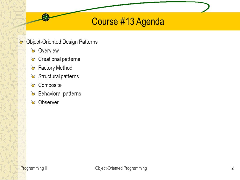 2Programming IIObject-Oriented Programming Course #13 Agenda Object-Oriented Design Patterns Overview Creational patterns Factory Method Structural patterns Composite Behavioral patterns Observer