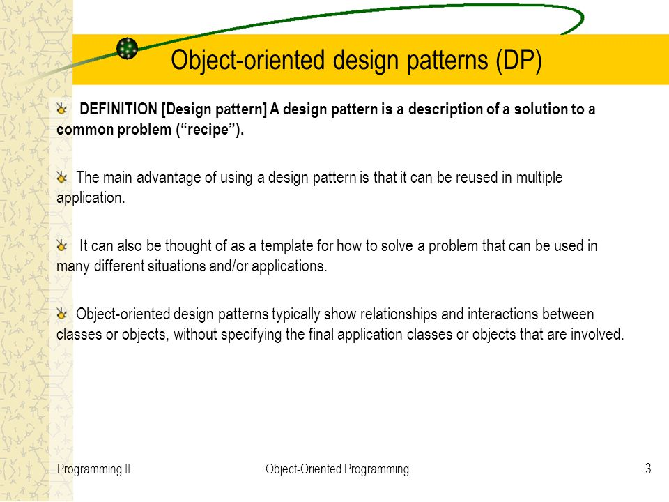 3Programming IIObject-Oriented Programming Object-oriented design patterns (DP) DEFINITION [Design pattern] A design pattern is a description of a solution to a common problem ( recipe ).
