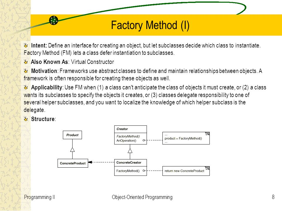 8Programming IIObject-Oriented Programming Factory Method (I) Intent: Define an interface for creating an object, but let subclasses decide which class to instantiate.