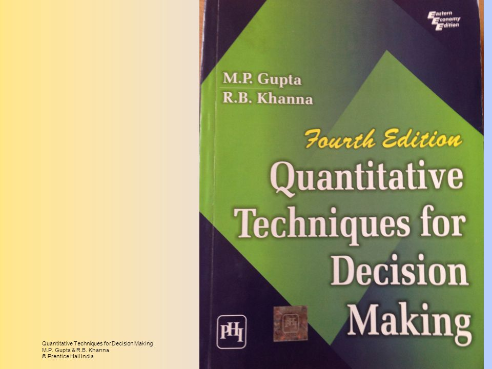 Quantitative Techniques for Decision Making M.P. Gupta & R.B. Khanna © Prentice Hall India