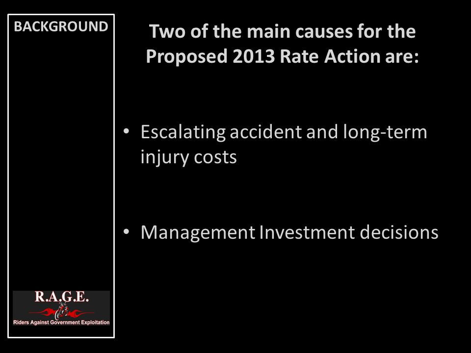 BACKGROUND Two of the main causes for the Proposed 2013 Rate Action are: Escalating accident and long-term injury costs Management Investment decision