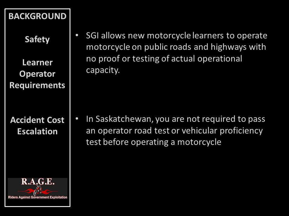 SGI allows new motorcycle learners to operate motorcycle on public roads and highways with no proof or testing of actual operational capacity. In Sask
