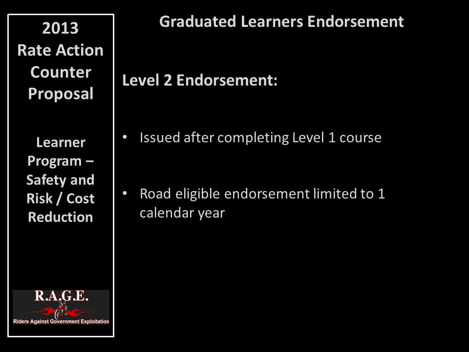 Graduated Learners Endorsement Level 2 Endorsement: Issued after completing Level 1 course Road eligible endorsement limited to 1 calendar year 2013 Rate Action Counter Proposal Learner Program – Safety and Risk / Cost Reduction