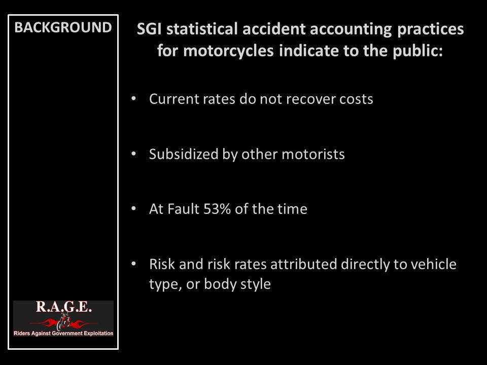 SGI statistical accident accounting practices for motorcycles indicate to the public: Current rates do not recover costs Subsidized by other motorists
