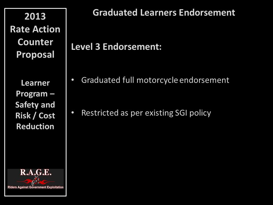 Graduated Learners Endorsement Level 3 Endorsement: Graduated full motorcycle endorsement Restricted as per existing SGI policy 2013 Rate Action Counter Proposal Learner Program – Safety and Risk / Cost Reduction