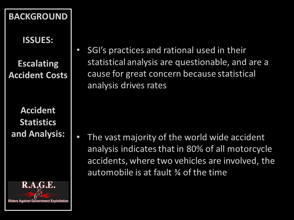 The second largest cause of motorcycle accidents (20%) is the single motorcycle accidents category, and these accidents are largely attributable to inexperience and handler error Of the 80% of multi-vehicle accidents, where the automobile is at fault, the large majority include serious injury Of the 20% of single vehicle motorcycle accidents more than 50% of these injuries sustained were of a MINOR nature BACKGROUND ISSUES: Escalating Accident Costs Accident Statistics and Analysis