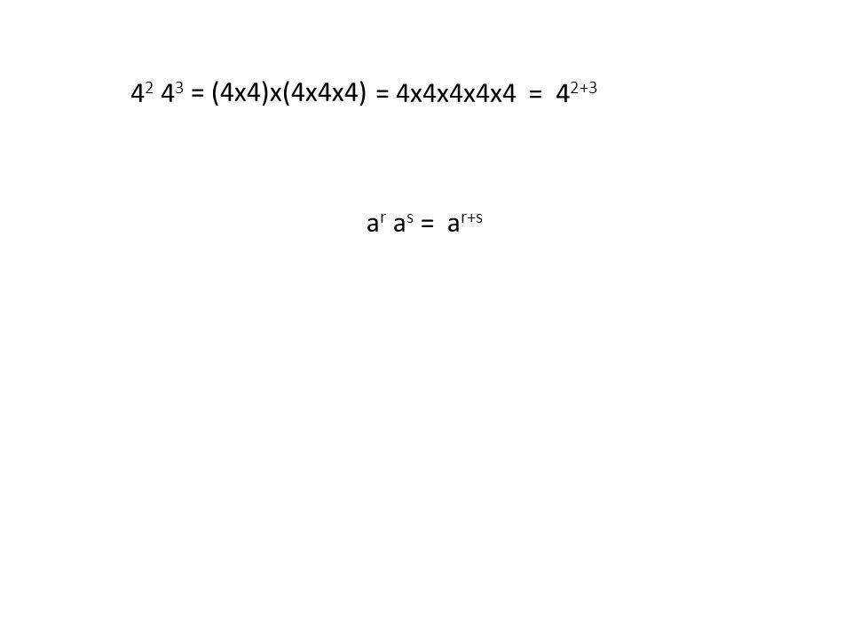 a r a s = a r+s 4 2 4 3 = 4x4x4x4x4 = 4 2+3 = (4x4)x(4x4x4)