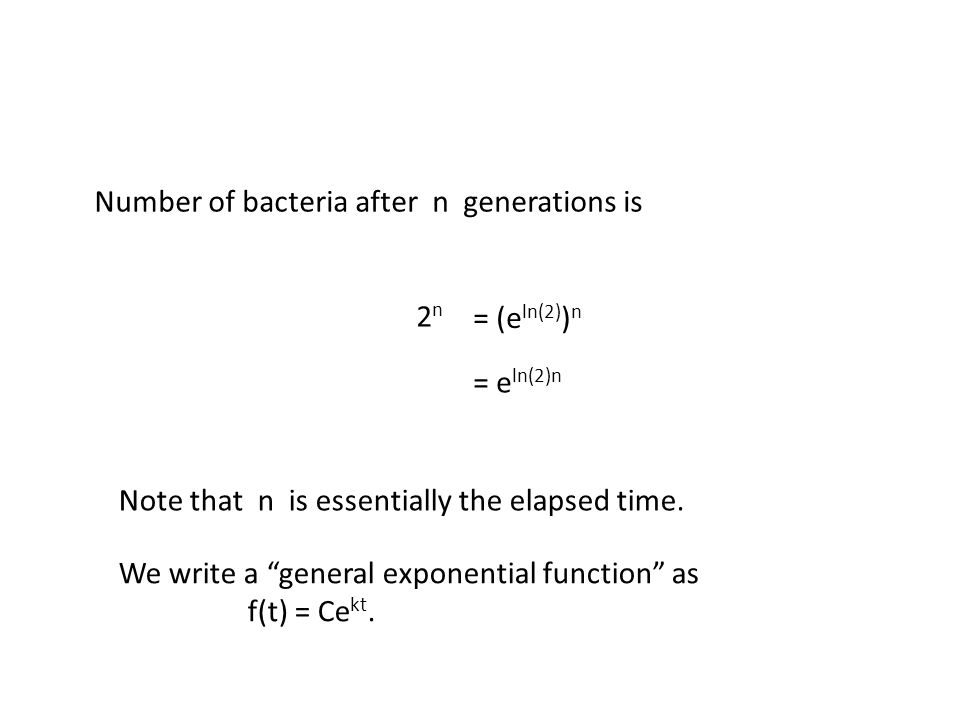 Number of bacteria after n generations is 2 n = (e ln(2) ) n = e ln(2)n Note that n is essentially the elapsed time.