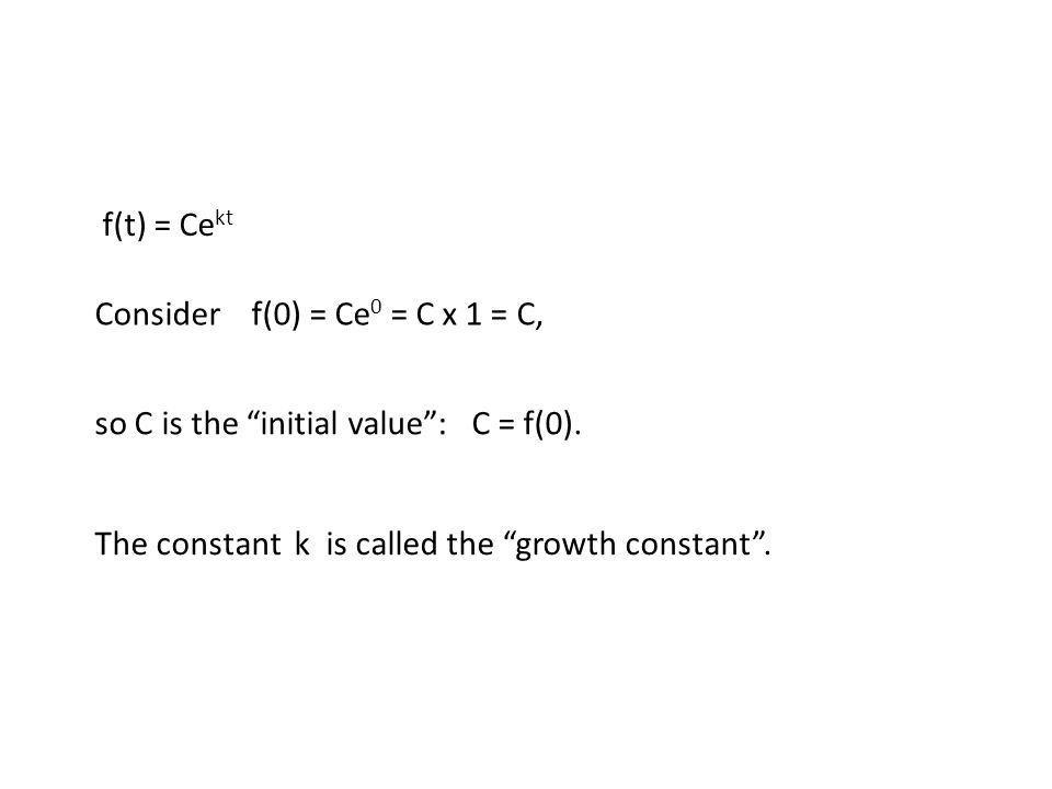 f(t) = Ce kt Consider f(0) = Ce 0 = C x 1 = C, The constant k is called the growth constant .