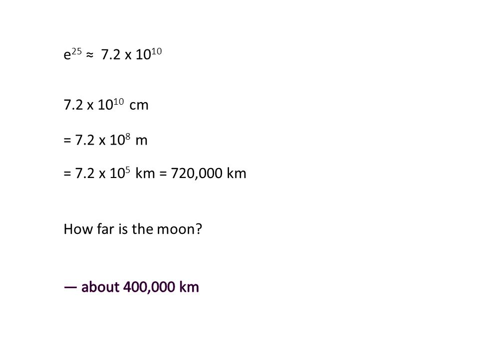 e 25 ≈ 7.2 x 10 10 7.2 x 10 10 cm = 7.2 x 10 8 m = 7.2 x 10 5 km = 720,000 km How far is the moon