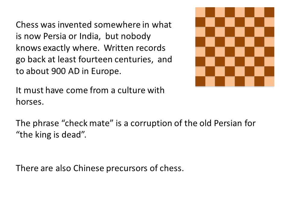 Chess was invented somewhere in what is now Persia or India, but nobody knows exactly where.