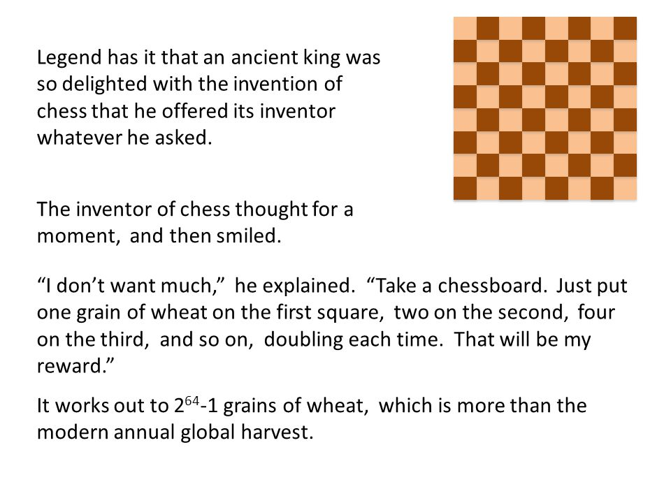 Legend has it that an ancient king was so delighted with the invention of chess that he offered its inventor whatever he asked.