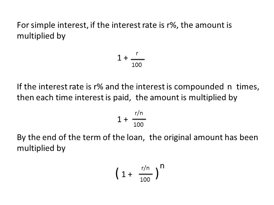 For simple interest, if the interest rate is r%, the amount is multiplied by 1 + If the interest rate is r% and the interest is compounded n times, then each time interest is paid, the amount is multiplied by 1 + r 100 r/n 100 By the end of the term of the loan, the original amount has been multiplied by ( 1 + ) r/n 100 n