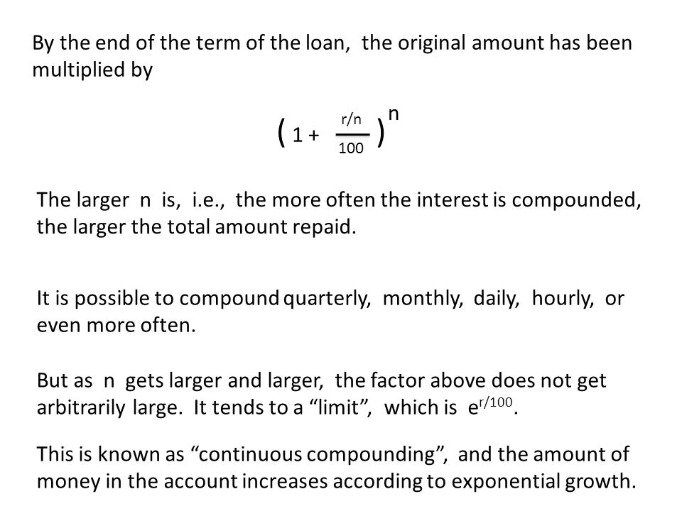 By the end of the term of the loan, the original amount has been multiplied by ( 1 + ) r/n 100 n The larger n is, i.e., the more often the interest is compounded, the larger the total amount repaid.