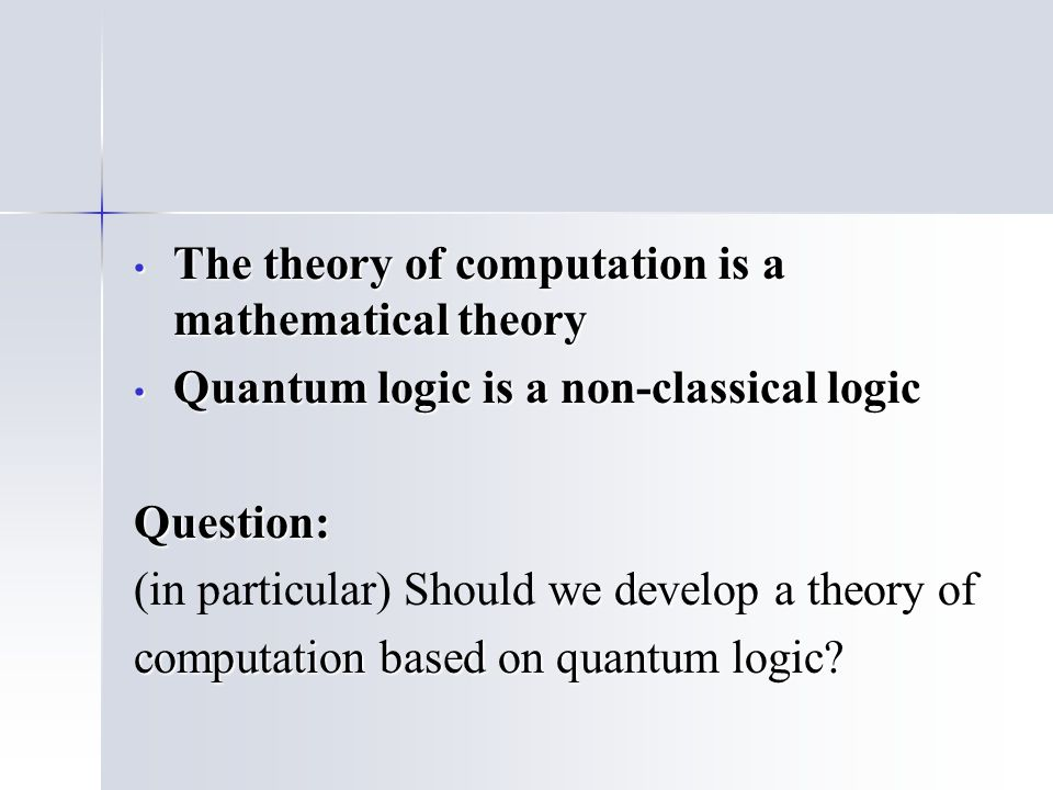 The theory of computation is a mathematical theory The theory of computation is a mathematical theory Quantum logic is a non-classical logic Quantum logic is a non-classical logicQuestion: we develop a theory of (in particular) Should we develop a theory of computation based on quantum logic