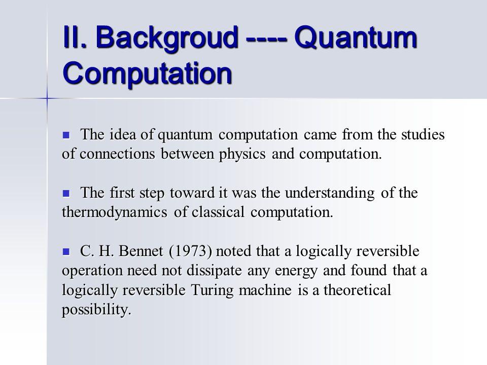 II. Backgroud ---- Quantum Computation The idea of quantum computation came from the studies The idea of quantum computation came from the studies of