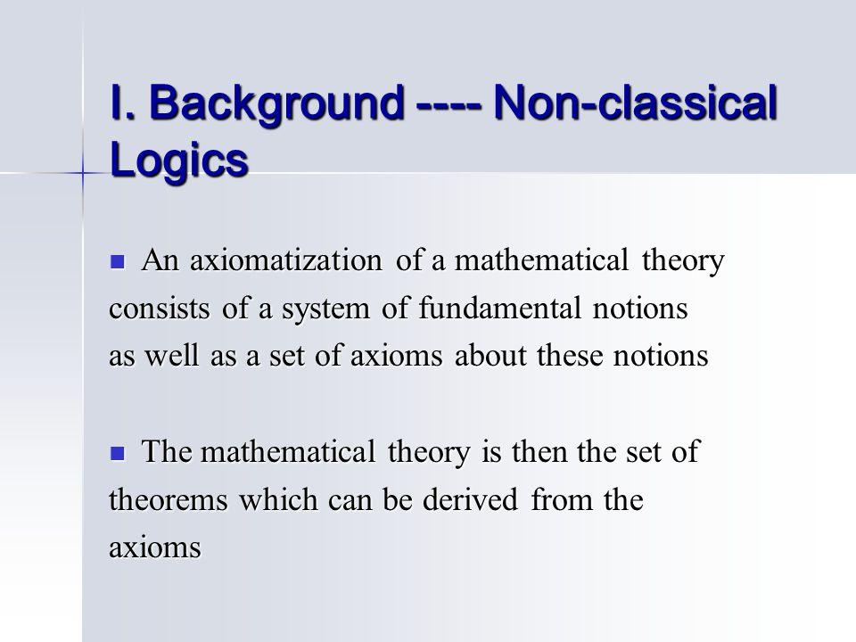 I. Background ---- Non-classical Logics An axiomatization of a mathematical theory An axiomatization of a mathematical theory consists of a system of