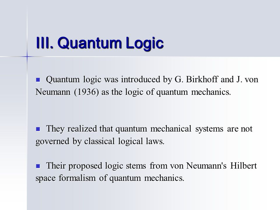 III. Quantum Logic Quantum logic was introduced by G. Birkhoff and J. von Quantum logic was introduced by G. Birkhoff and J. von Neumann (1936) as the