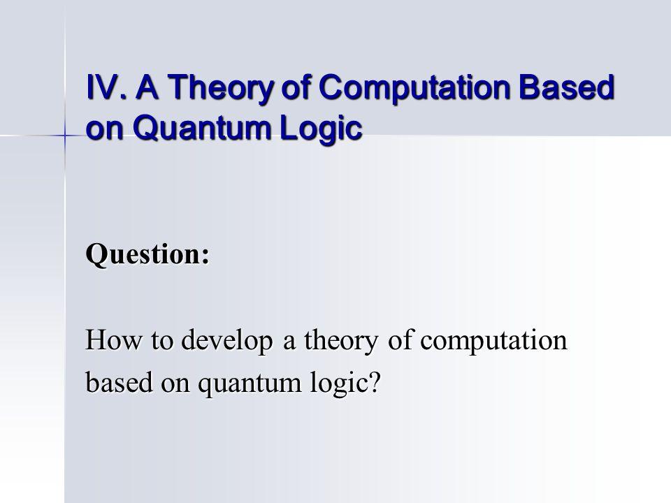 IV. A Theory of Computation Based on Quantum Logic Question: How to develop a theory of computation based on quantum logic?