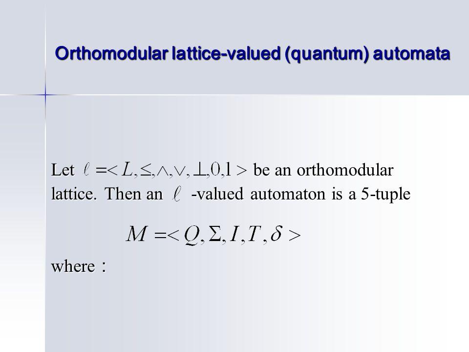 Orthomodular lattice-valued (quantum) automata Let be an orthomodular lattice. Then an -valued automaton is a 5-tuple where :