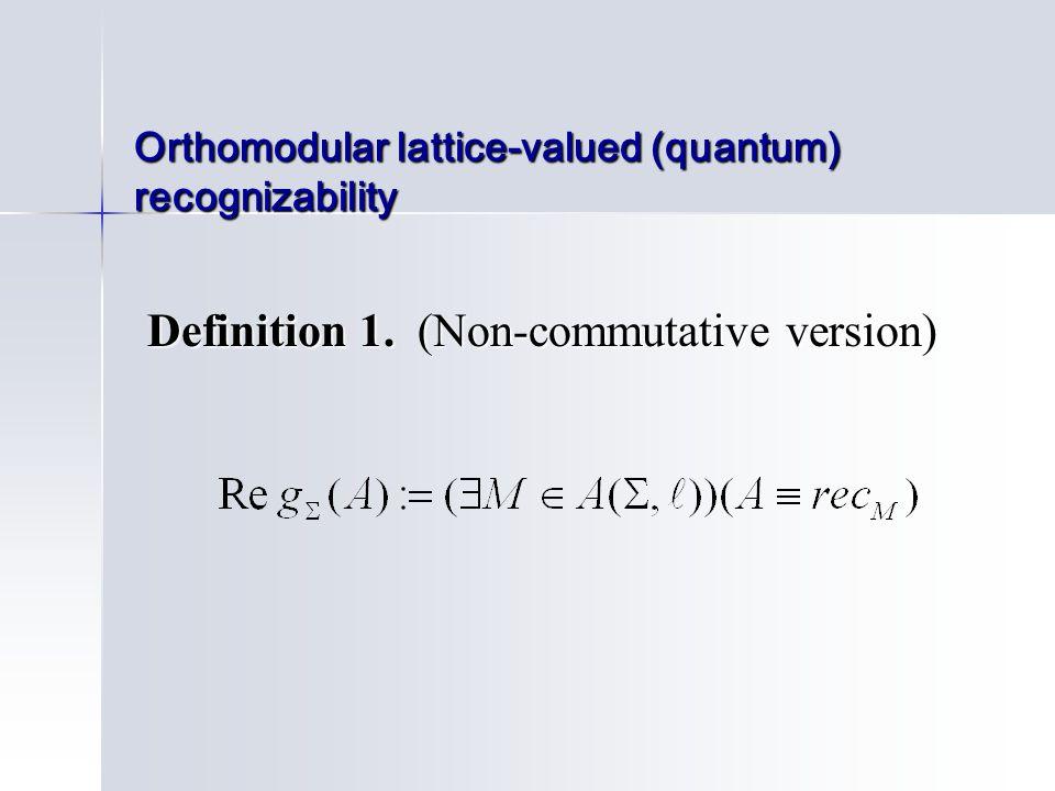 Orthomodular lattice-valued (quantum) recognizability Definition 1. (Non-commutative version) Definition 1. (Non-commutative version)