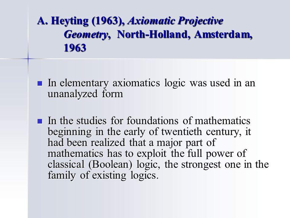 A. Heyting (1963), Axiomatic Projective Geometry, North-Holland, Amsterdam, 1963 In elementary axiomatics logic was used in an unanalyzed form In elem