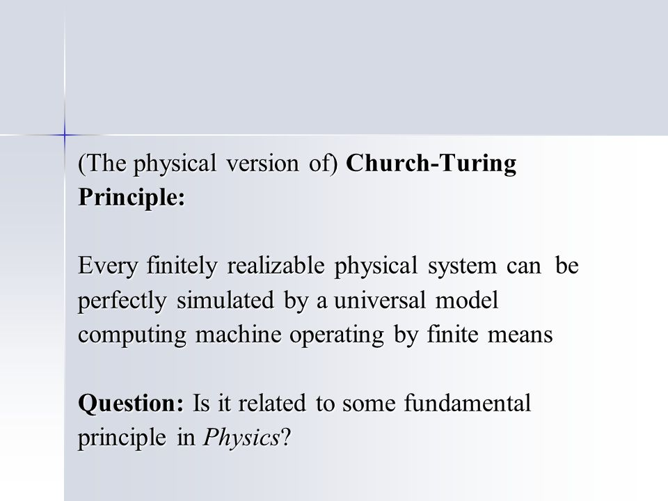 (The physical version of) Church-Turing Principle: Every finitely realizable physical system can be perfectly simulated by a universal model computing machine operating by finite means Question: Is it related to some fundamental principle in Physics