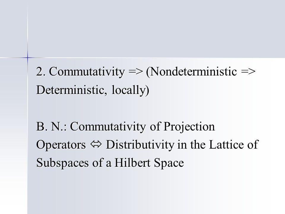 2. Commutativity => (Nondeterministic => Deterministic, locally) B. N.: Commutativity of Projection Operators  Distributivity in the Lattice of Subsp