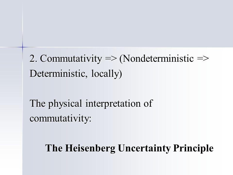 2. Commutativity => (Nondeterministic => Deterministic, locally) The physical interpretation of commutativity: The Heisenberg Uncertainty Principle Th
