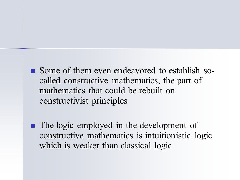 Some of them even endeavored to establish so- called constructive mathematics, the part of mathematics that could be rebuilt on constructivist principles Some of them even endeavored to establish so- called constructive mathematics, the part of mathematics that could be rebuilt on constructivist principles The logic employed in the development of constructive mathematics is intuitionistic logic which is weaker than classical logic The logic employed in the development of constructive mathematics is intuitionistic logic which is weaker than classical logic