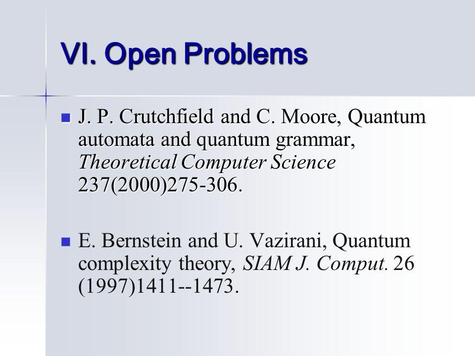 VI. Open Problems J. P. Crutchfield and C. Moore, Quantum automata and quantum grammar, Theoretical Computer Science 237(2000)275-306. J. P. Crutchfie