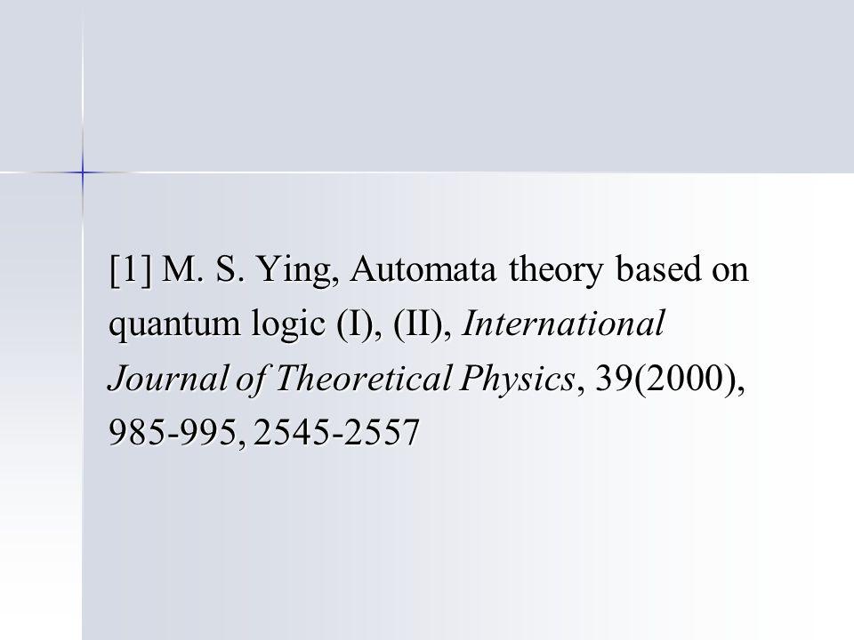 [1] M. S. Ying, Automata theory based on quantum logic (I), (II), International Journal of Theoretical Physics, 39(2000), 985-995, 2545-2557