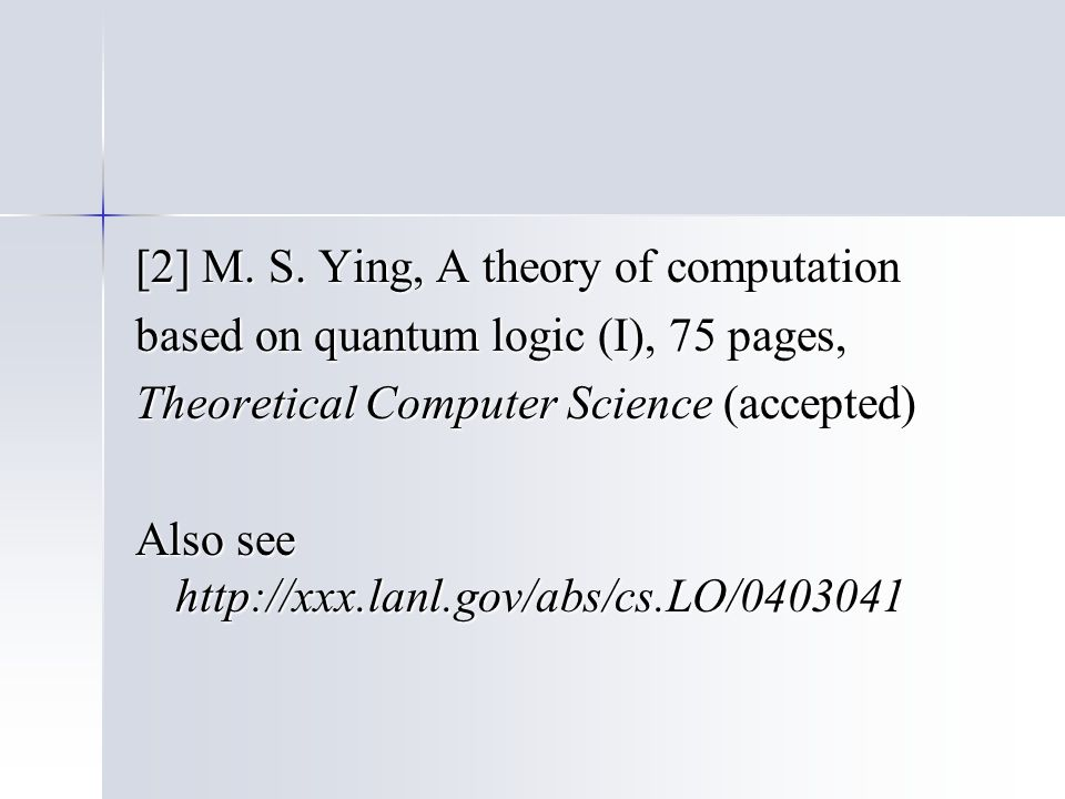 [2] M. S. Ying, A theory of computation based on quantum logic (I), 75 pages, Theoretical Computer Science (accepted) Also see http://xxx.lanl.gov/abs