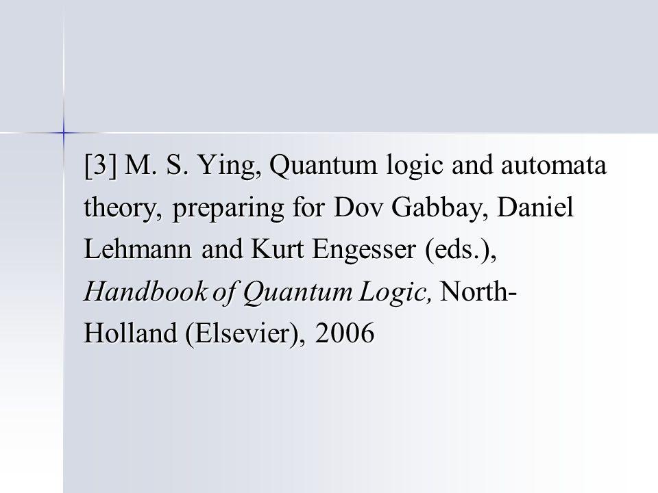[3] M. S. Ying, Quantum logic and automata theory, preparing for Dov Gabbay, Daniel Lehmann and Kurt Engesser (eds.), Handbook of Quantum Logic, North
