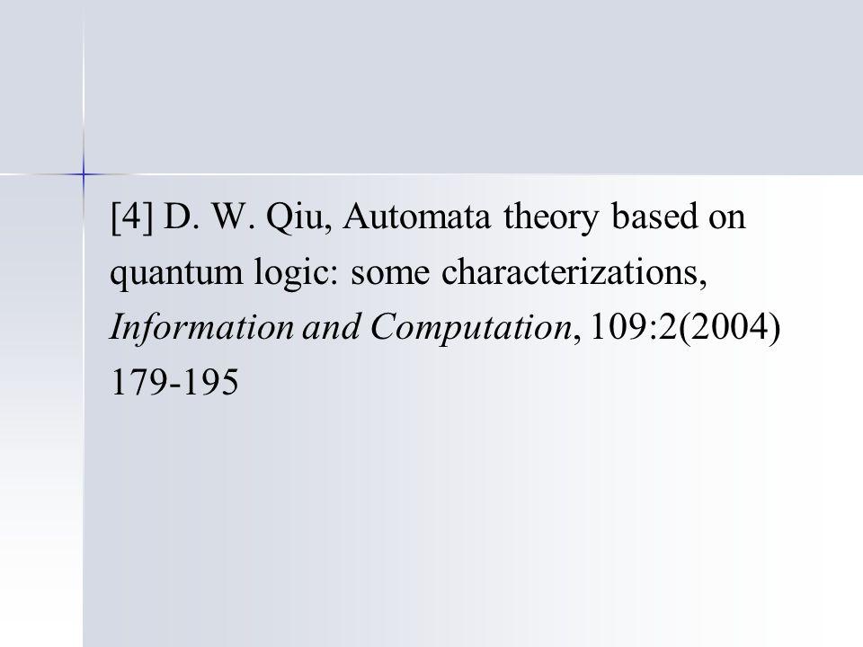 [4] D. W. Qiu, Automata theory based on quantum logic: some characterizations, Information and Computation, 109:2(2004) 179-195