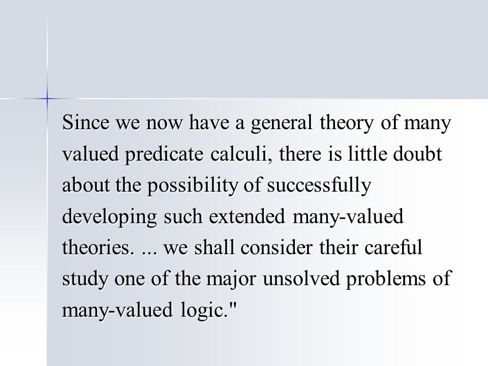 Since we now have a general theory of many valued predicate calculi, there is little doubt about the possibility of successfully developing such extended many-valued theories....
