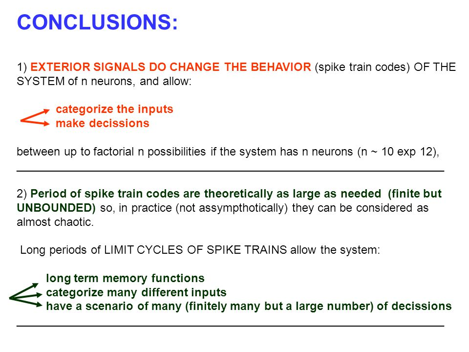 CONCLUSIONS: 1) EXTERIOR SIGNALS DO CHANGE THE BEHAVIOR (spike train codes) OF THE SYSTEM of n neurons, and allow: categorize the inputs make decissions between up to factorial n possibilities if the system has n neurons (n ~ 10 exp 12), __________________________________________________________________ 2) Period of spike train codes are theoretically as large as needed (finite but UNBOUNDED) so, in practice (not assympthotically) they can be considered as almost chaotic.