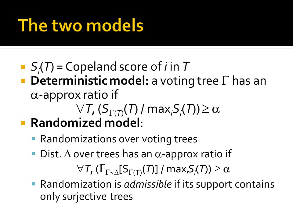  S i (T) = Copeland score of i in T  Deterministic model: a voting tree  has an  -approx ratio if  T, (S  (T) (T) / max i S i (T))    Randomized model:  Randomizations over voting trees  Dist.