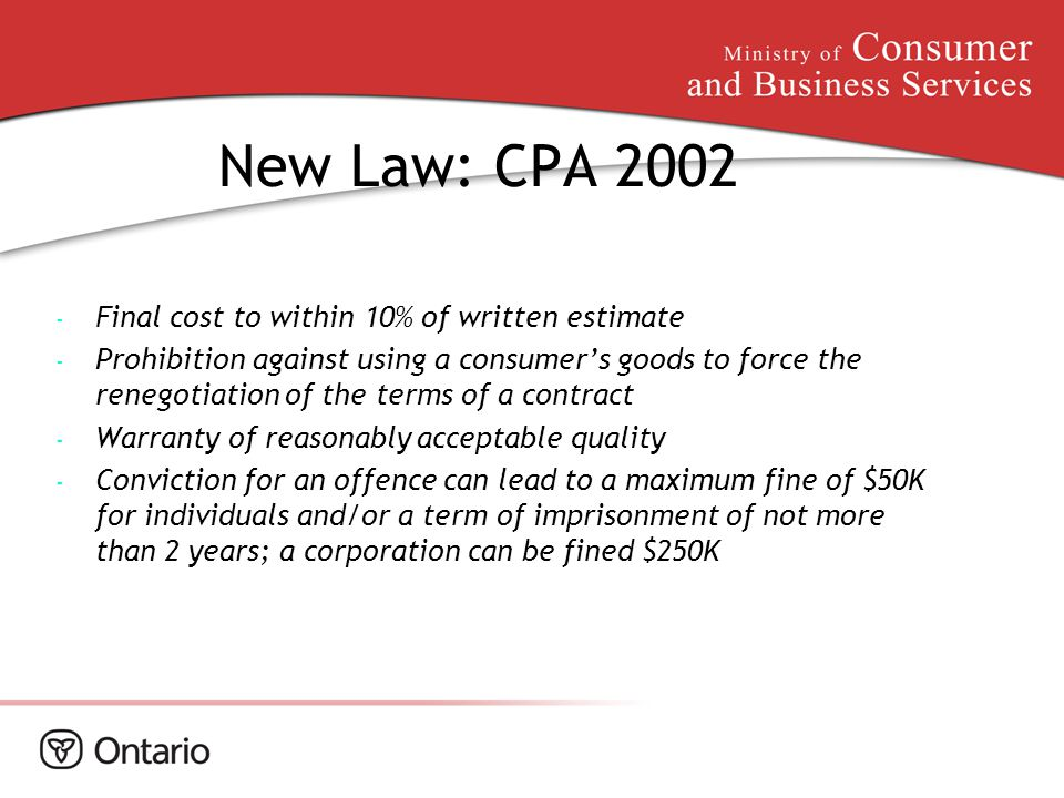 New Law: CPA 2002 - Final cost to within 10% of written estimate - Prohibition against using a consumer's goods to force the renegotiation of the term