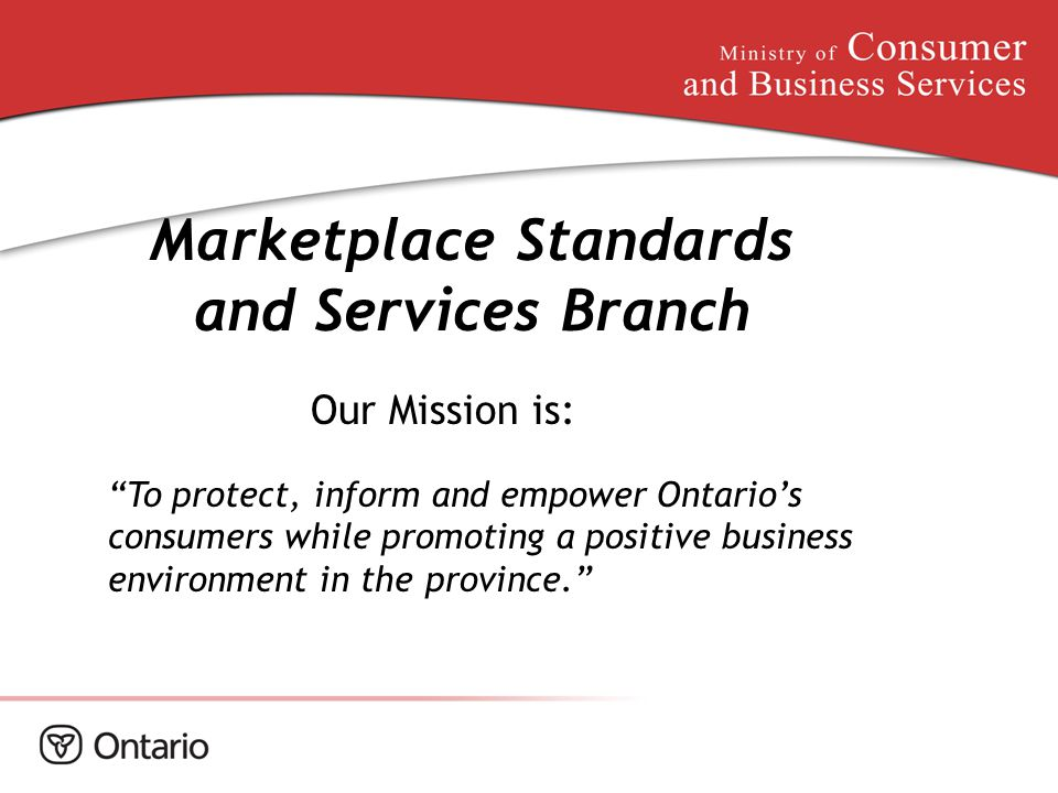 "Marketplace Standards and Services Branch Our Mission is: ""To protect, inform and empower Ontario's consumers while promoting a positive business envi"