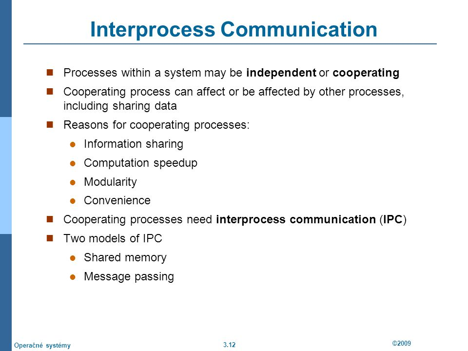 3.12 ©2009 Operačné systémy Interprocess Communication Processes within a system may be independent or cooperating Cooperating process can affect or be affected by other processes, including sharing data Reasons for cooperating processes: Information sharing Computation speedup Modularity Convenience Cooperating processes need interprocess communication (IPC) Two models of IPC Shared memory Message passing