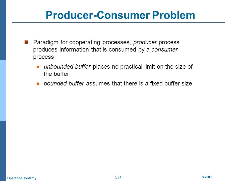 3.15 ©2009 Operačné systémy Producer-Consumer Problem Paradigm for cooperating processes, producer process produces information that is consumed by a