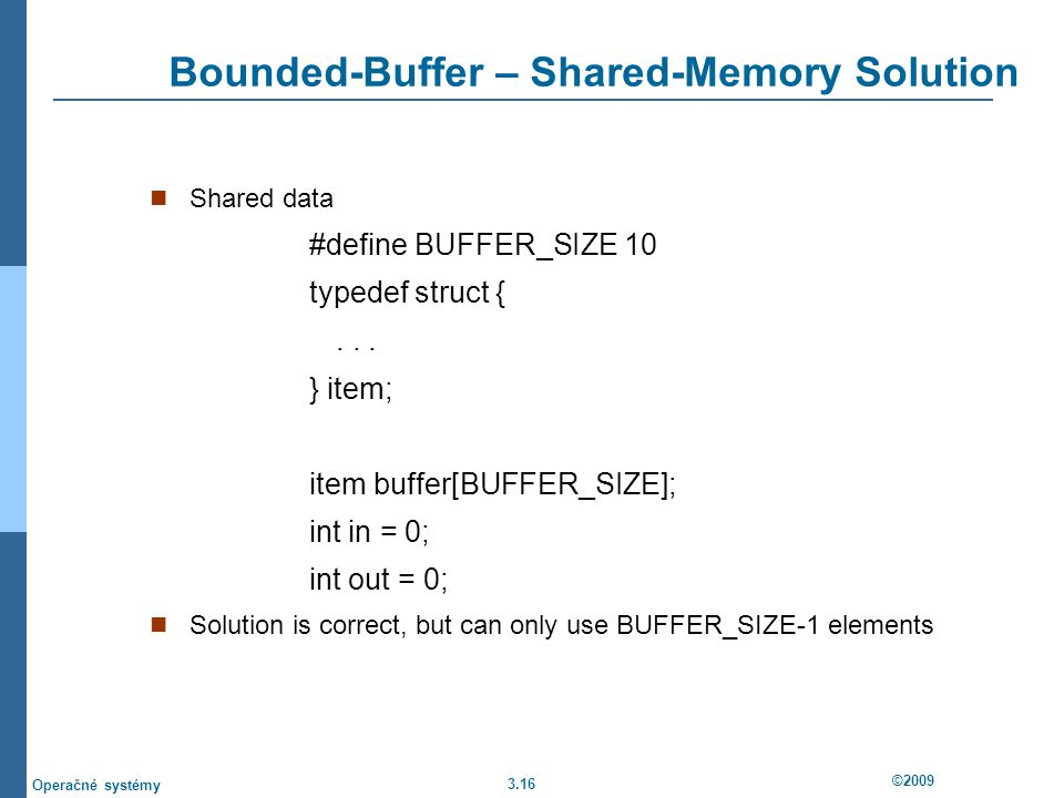 3.16 ©2009 Operačné systémy Bounded-Buffer – Shared-Memory Solution Shared data #define BUFFER_SIZE 10 typedef struct {...