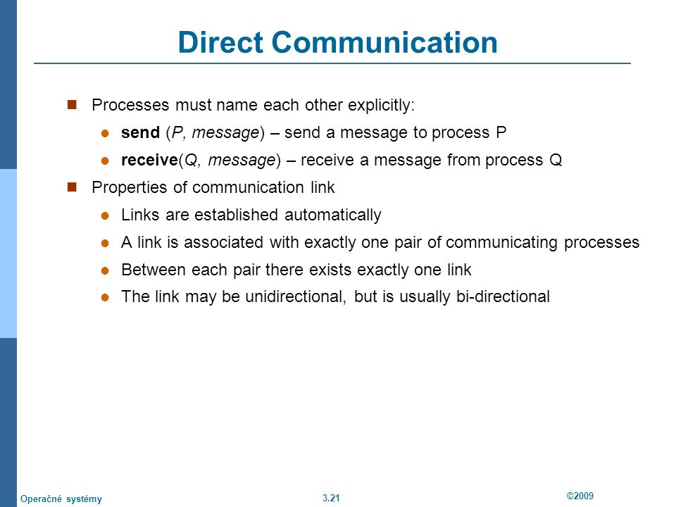 3.21 ©2009 Operačné systémy Direct Communication Processes must name each other explicitly: send (P, message) – send a message to process P receive(Q, message) – receive a message from process Q Properties of communication link Links are established automatically A link is associated with exactly one pair of communicating processes Between each pair there exists exactly one link The link may be unidirectional, but is usually bi-directional