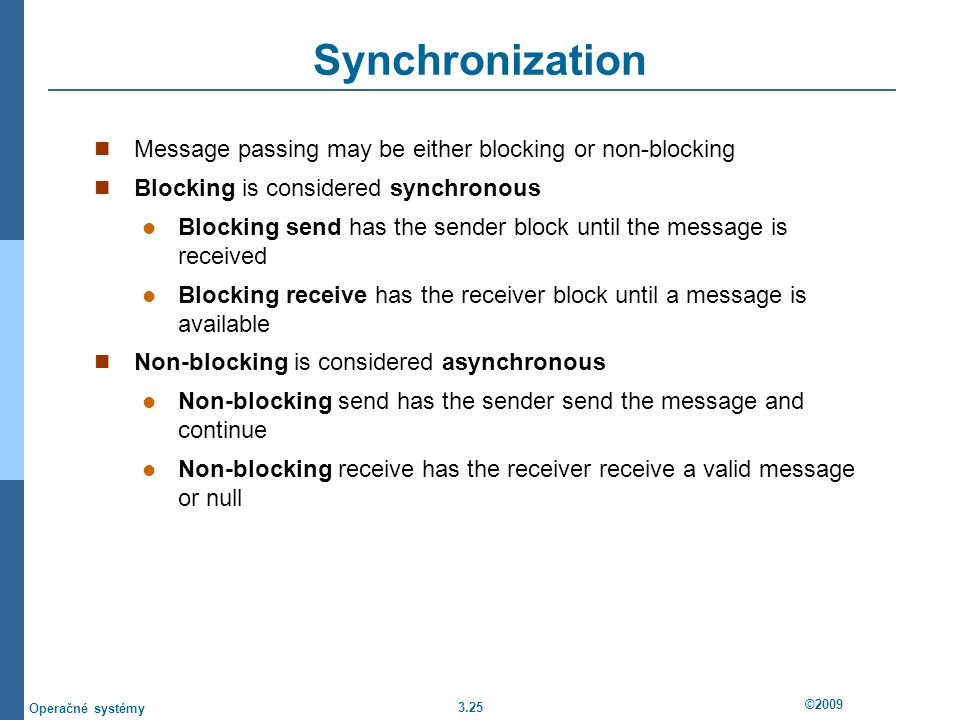 3.25 ©2009 Operačné systémy Synchronization Message passing may be either blocking or non-blocking Blocking is considered synchronous Blocking send has the sender block until the message is received Blocking receive has the receiver block until a message is available Non-blocking is considered asynchronous Non-blocking send has the sender send the message and continue Non-blocking receive has the receiver receive a valid message or null