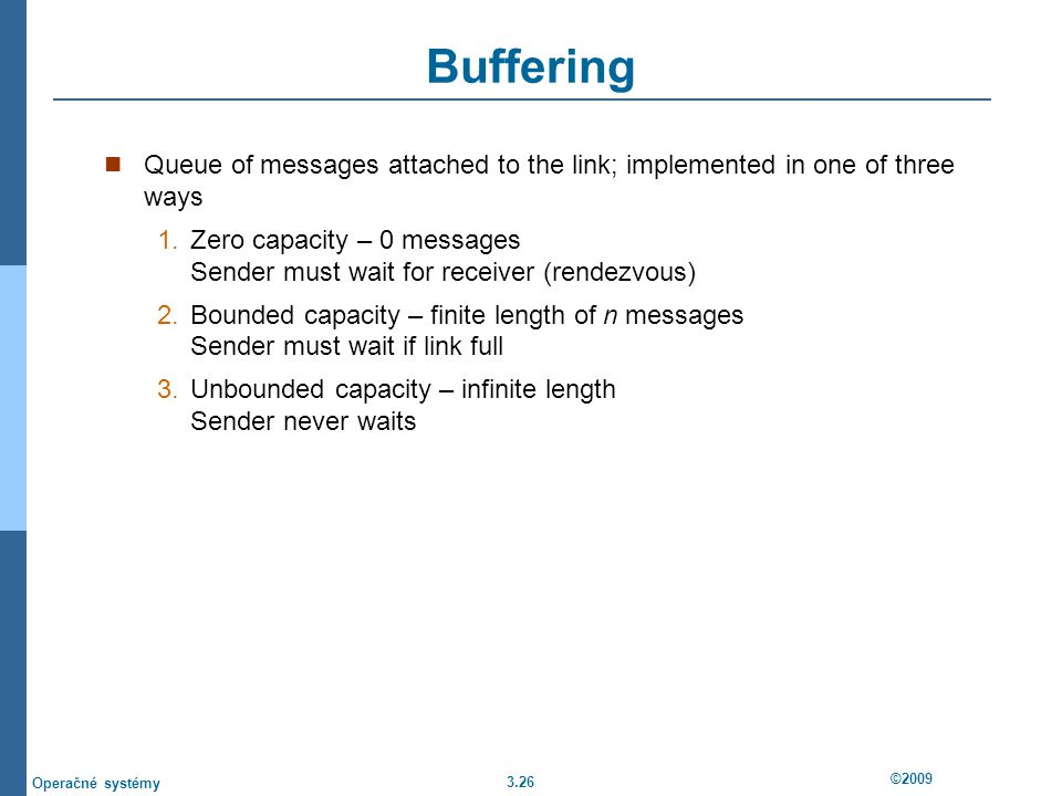 3.26 ©2009 Operačné systémy Buffering Queue of messages attached to the link; implemented in one of three ways 1.Zero capacity – 0 messages Sender must wait for receiver (rendezvous) 2.Bounded capacity – finite length of n messages Sender must wait if link full 3.Unbounded capacity – infinite length Sender never waits