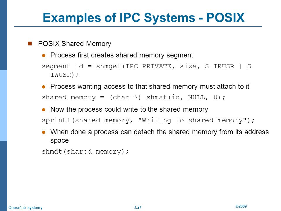 3.27 ©2009 Operačné systémy Examples of IPC Systems - POSIX POSIX Shared Memory Process first creates shared memory segment segment id = shmget(IPC PRIVATE, size, S IRUSR | S IWUSR); Process wanting access to that shared memory must attach to it shared memory = (char *) shmat(id, NULL, 0); Now the process could write to the shared memory sprintf(shared memory, Writing to shared memory ); When done a process can detach the shared memory from its address space shmdt(shared memory);