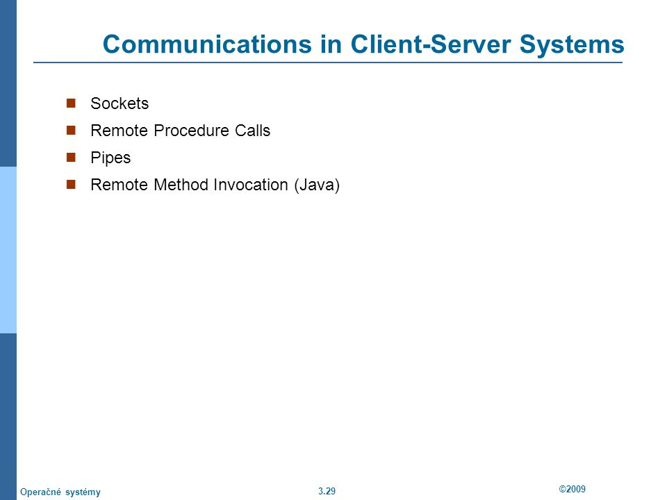 3.29 ©2009 Operačné systémy Communications in Client-Server Systems Sockets Remote Procedure Calls Pipes Remote Method Invocation (Java)